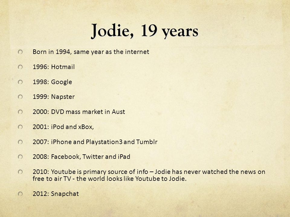 Jodie, 19 years Born in 1994, same year as the internet 1996: Hotmail 1998: Google 1999: Napster 2000: DVD mass market in Aust 2001: iPod and xBox, 2007: iPhone and Playstation3 and Tumblr 2008: Facebook, Twitter and iPad 2010: Youtube is primary source of info – Jodie has never watched the news on free to air TV - the world looks like Youtube to Jodie.