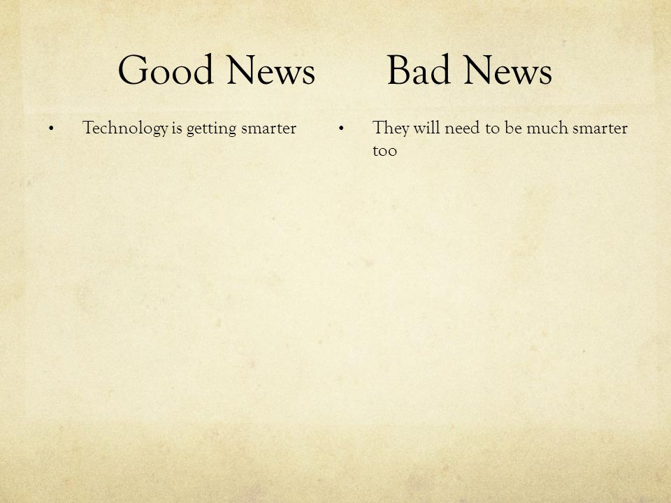 Good NewsBad News Technology is getting smarter They will need to be much smarter too