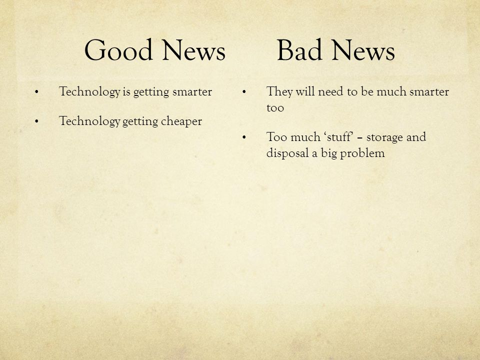 Good NewsBad News Technology is getting smarter Technology getting cheaper They will need to be much smarter too Too much 'stuff' – storage and disposal a big problem