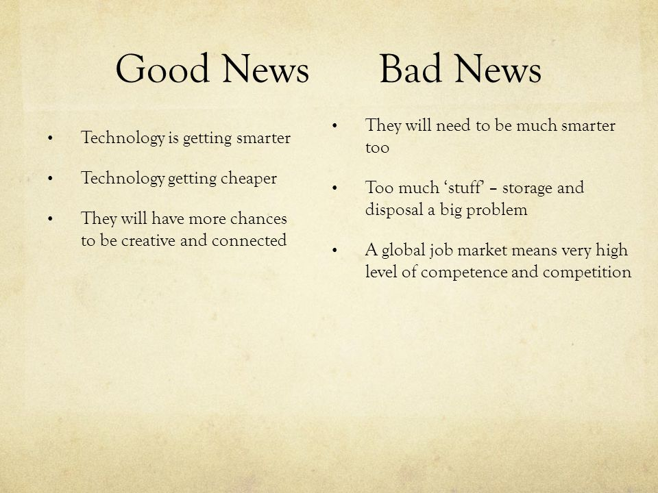 Good NewsBad News Technology is getting smarter Technology getting cheaper They will have more chances to be creative and connected They will need to be much smarter too Too much 'stuff' – storage and disposal a big problem A global job market means very high level of competence and competition