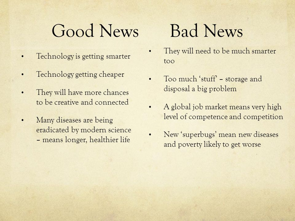 Good NewsBad News Technology is getting smarter Technology getting cheaper They will have more chances to be creative and connected Many diseases are being eradicated by modern science – means longer, healthier life They will need to be much smarter too Too much 'stuff' – storage and disposal a big problem A global job market means very high level of competence and competition New 'superbugs' mean new diseases and poverty likely to get worse