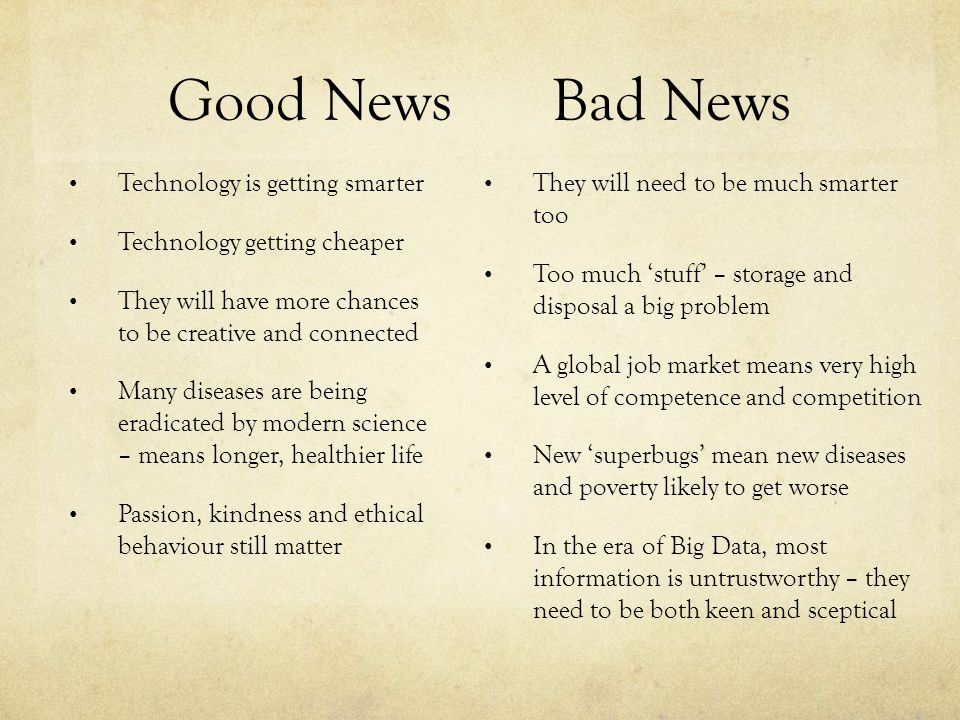 Good NewsBad News Technology is getting smarter Technology getting cheaper They will have more chances to be creative and connected Many diseases are being eradicated by modern science – means longer, healthier life Passion, kindness and ethical behaviour still matter They will need to be much smarter too Too much 'stuff' – storage and disposal a big problem A global job market means very high level of competence and competition New 'superbugs' mean new diseases and poverty likely to get worse In the era of Big Data, most information is untrustworthy – they need to be both keen and sceptical