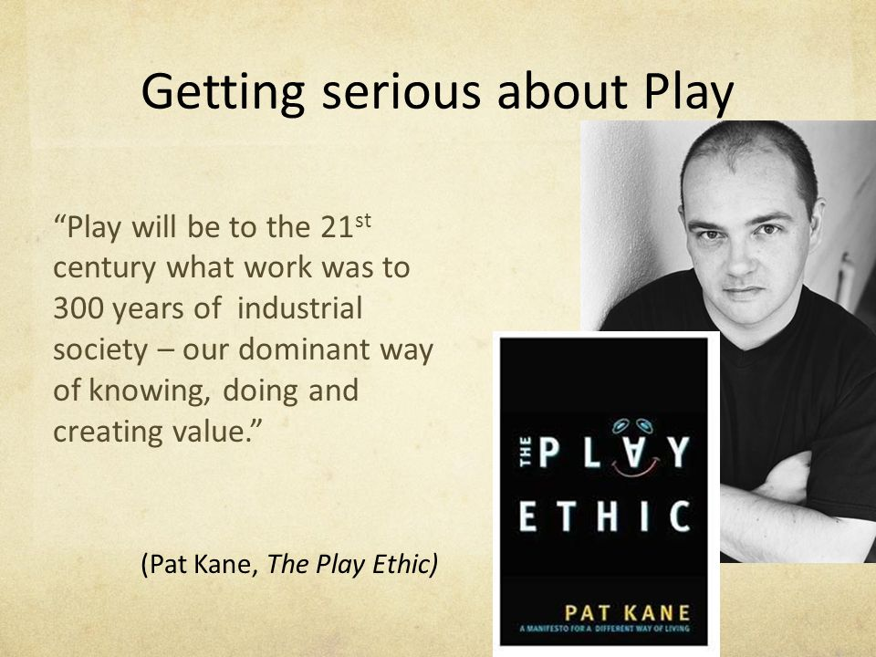 Getting serious about Play Play will be to the 21 st century what work was to 300 years of industrial society – our dominant way of knowing, doing and creating value. (Pat Kane, The Play Ethic)