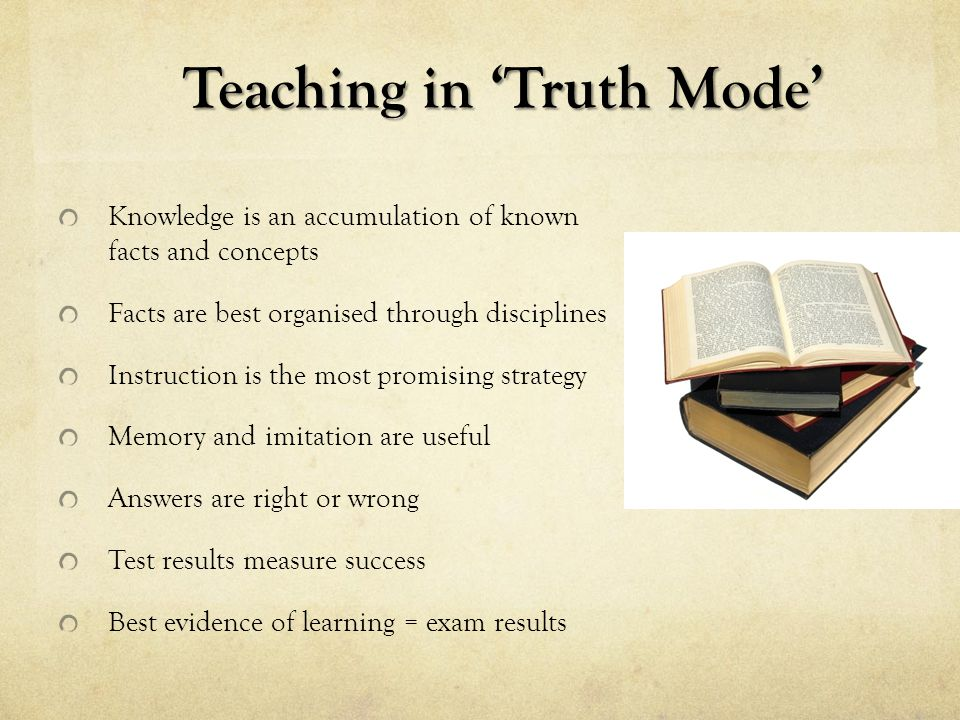Teaching in 'Truth Mode' Knowledge is an accumulation of known facts and concepts Facts are best organised through disciplines Instruction is the most promising strategy Memory and imitation are useful Answers are right or wrong Test results measure success Best evidence of learning = exam results