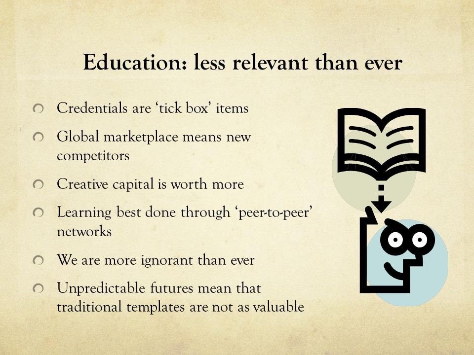 Education: less relevant than ever Credentials are 'tick box' items Global marketplace means new competitors Creative capital is worth more Learning best done through 'peer-to-peer' networks We are more ignorant than ever Unpredictable futures mean that traditional templates are not as valuable