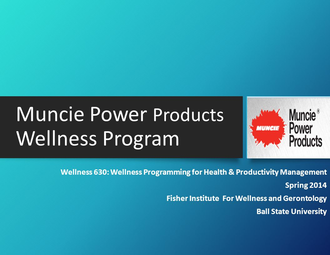 Muncie Power Products Wellness Program Wellness 630: Wellness Programming for Health & Productivity Management Spring 2014 Fisher Institute For Wellness and Gerontology Ball State University
