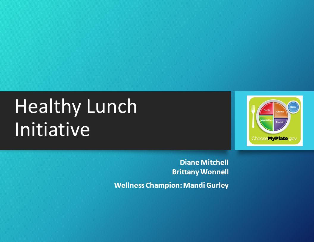 Healthy Lunch Initiative Diane Mitchell Brittany Wonnell Wellness Champion: Mandi Gurley