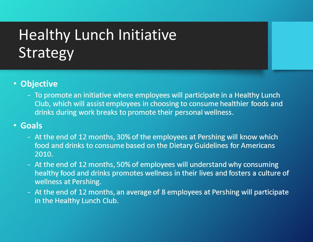 Healthy Lunch Initiative Strategy Objective -To promote an initiative where employees will participate in a Healthy Lunch Club, which will assist employees in choosing to consume healthier foods and drinks during work breaks to promote their personal wellness.