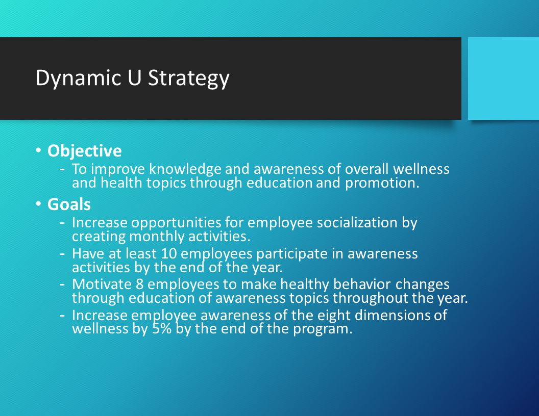 Dynamic U Strategy Objective -To improve knowledge and awareness of overall wellness and health topics through education and promotion.