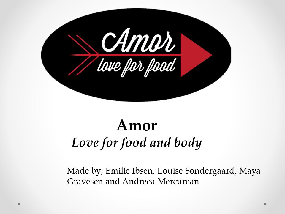Made by; Emilie Ibsen, Louise Søndergaard, Maya Gravesen and Andreea Mercurean Amor Love for food and body