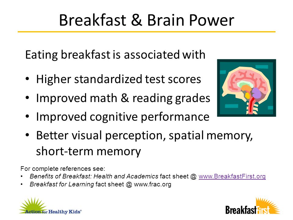 Eating breakfast is associated with Higher standardized test scores Improved math & reading grades Improved cognitive performance Better visual percep