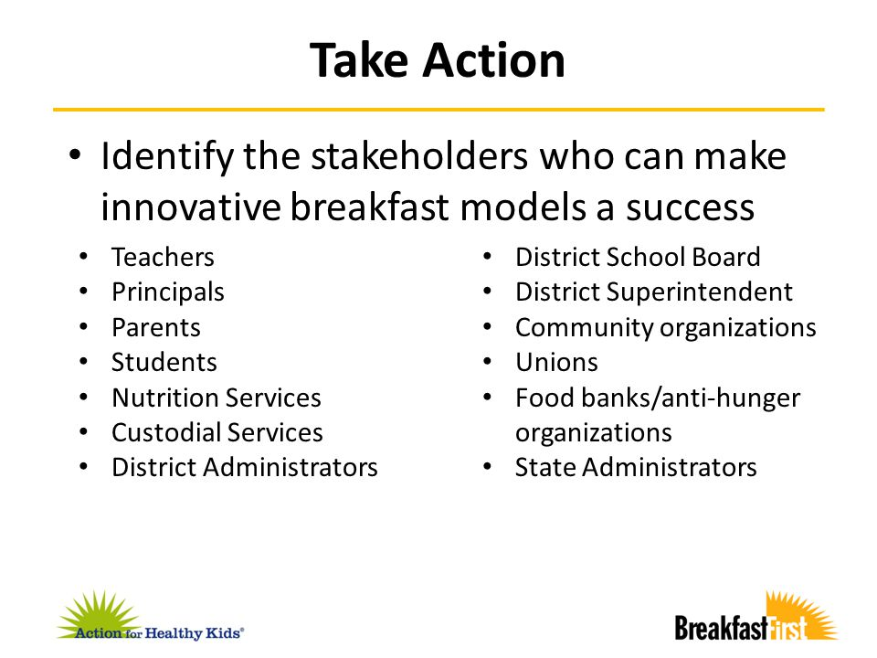 Identify the stakeholders who can make innovative breakfast models a success Take Action Teachers Principals Parents Students Nutrition Services Custo
