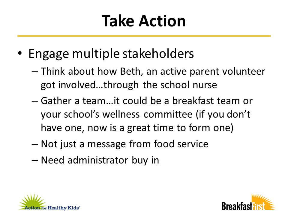 Take Action Engage multiple stakeholders – Think about how Beth, an active parent volunteer got involved…through the school nurse – Gather a team…it c