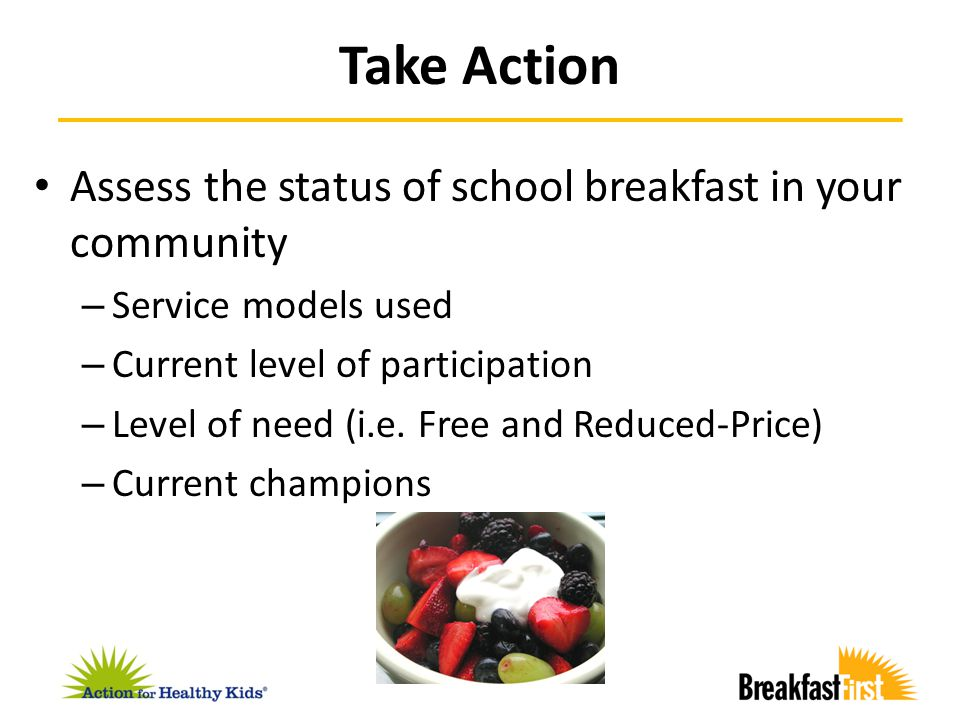 Assess the status of school breakfast in your community – Service models used – Current level of participation – Level of need (i.e. Free and Reduced-