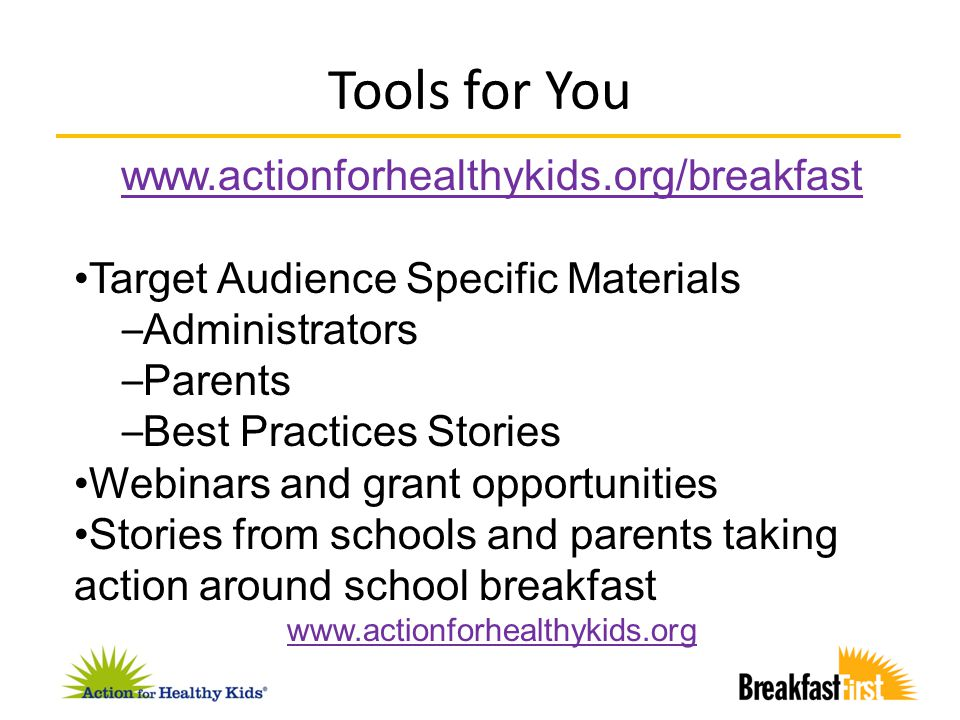 Tools for You www.actionforhealthykids.org/breakfast Target Audience Specific Materials – Administrators – Parents – Best Practices Stories Webinars a