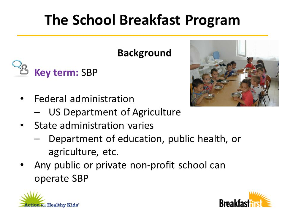 Background Federal law does not require schools to operate SBP 24 states do require certain schools to serve breakfast –FL: all public elementary schools –RI: all public schools –OR: schools with 25% or more students eligible for free or reduced-price meals FRAC School Breakfast Scorecard summarizes all state laws on school breakfast The School Breakfast Program