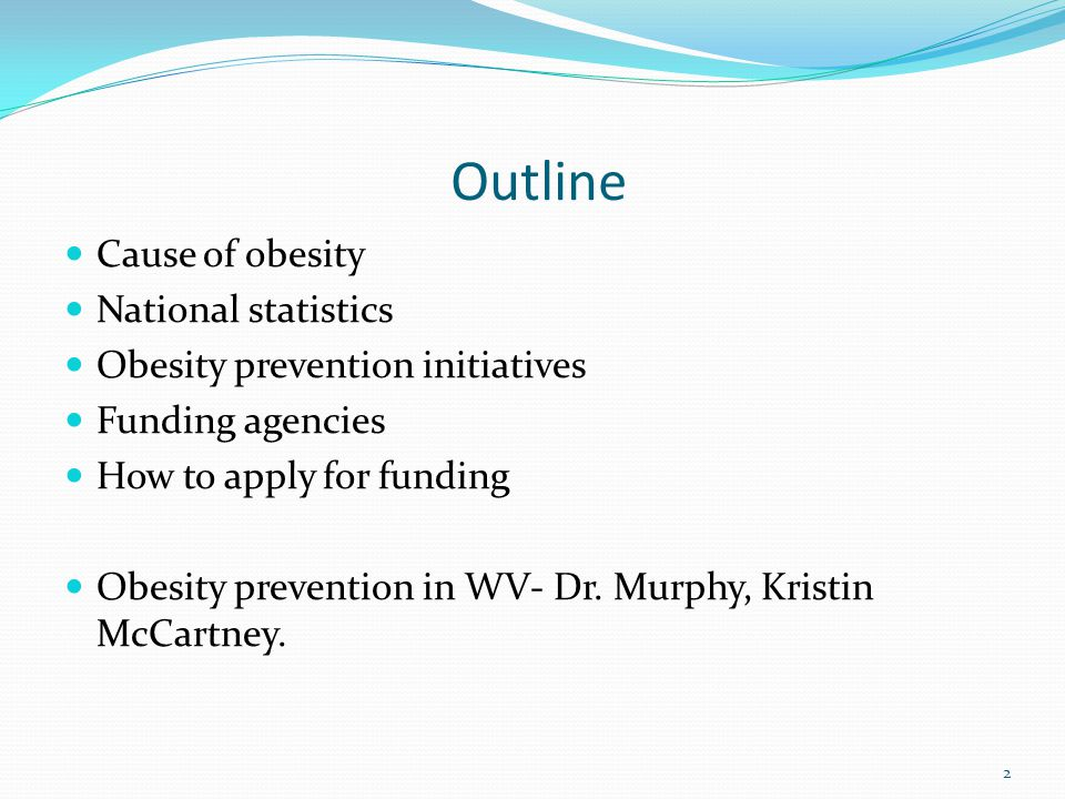 Outline Cause of obesity National statistics Obesity prevention initiatives Funding agencies How to apply for funding Obesity prevention in WV- Dr.