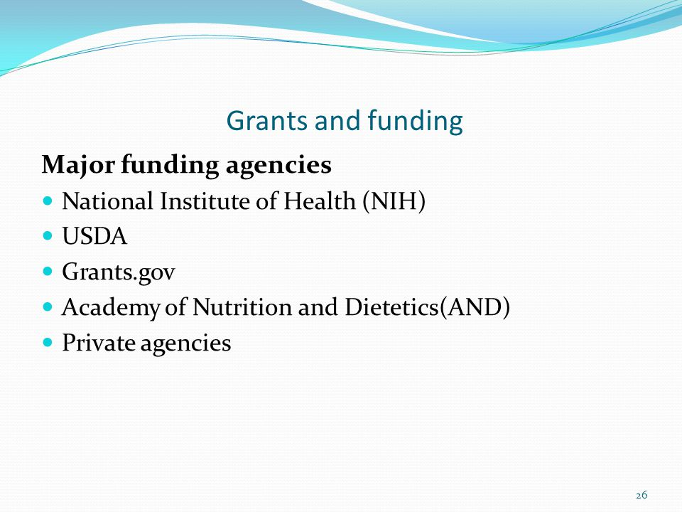 Grants and funding Major funding agencies National Institute of Health (NIH) USDA Grants.gov Academy of Nutrition and Dietetics(AND) Private agencies 26