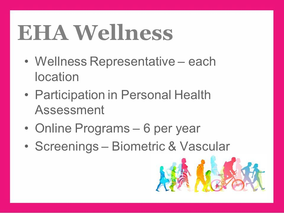 www.ehawellness.org Wellness Representative – each location Participation in Personal Health Assessment Online Programs – 6 per year Screenings – Biometric & Vascular EHA Wellness