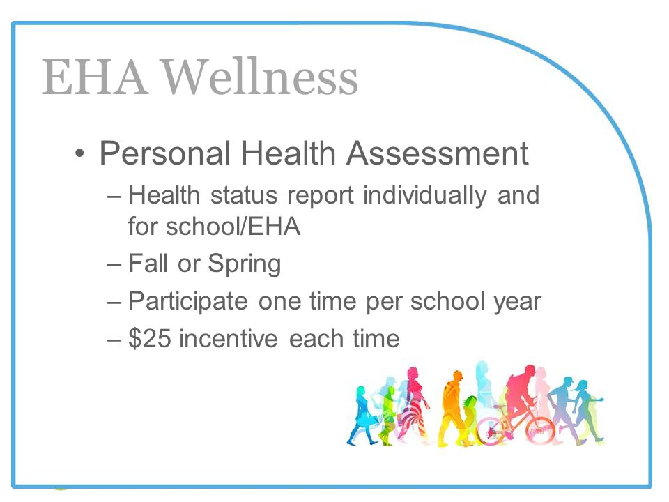 www.ehawellness.org Personal Health Assessment –Health status report individually and for school/EHA –Fall or Spring –Participate one time per school year –$25 incentive each time EHA Wellness