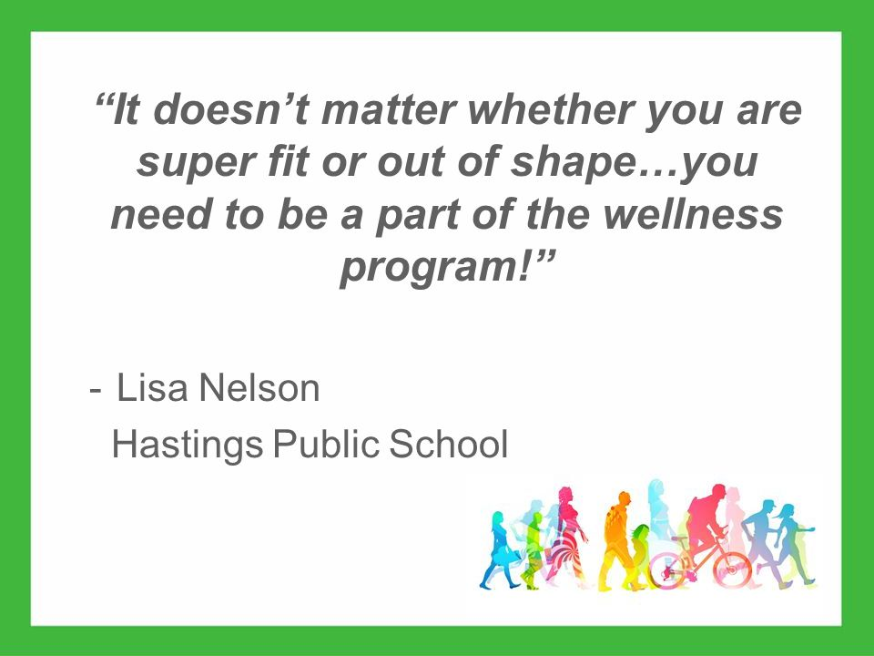 www.ehawellness.org It doesn't matter whether you are super fit or out of shape…you need to be a part of the wellness program! -Lisa Nelson Hastings Public School