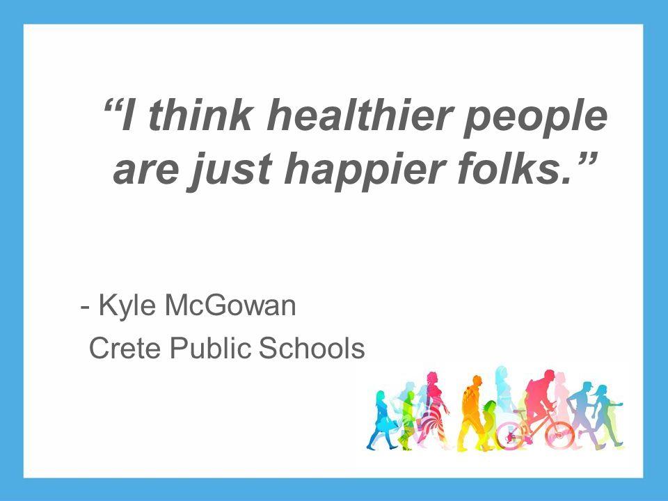 www.ehawellness.org I think healthier people are just happier folks. - Kyle McGowan Crete Public Schools