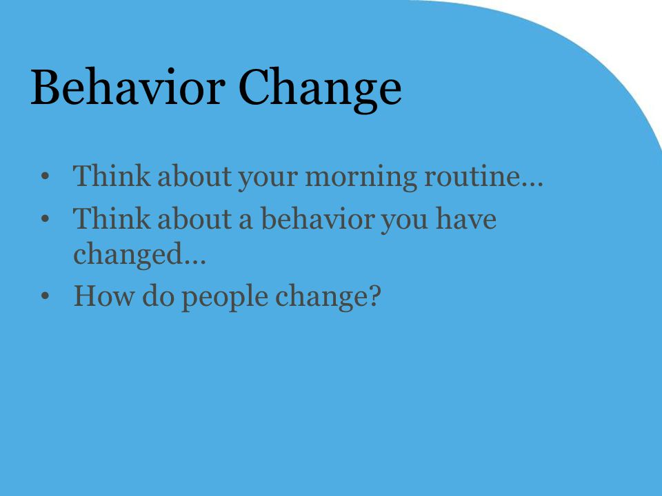 Behavior Change Think about your morning routine… Think about a behavior you have changed… How do people change