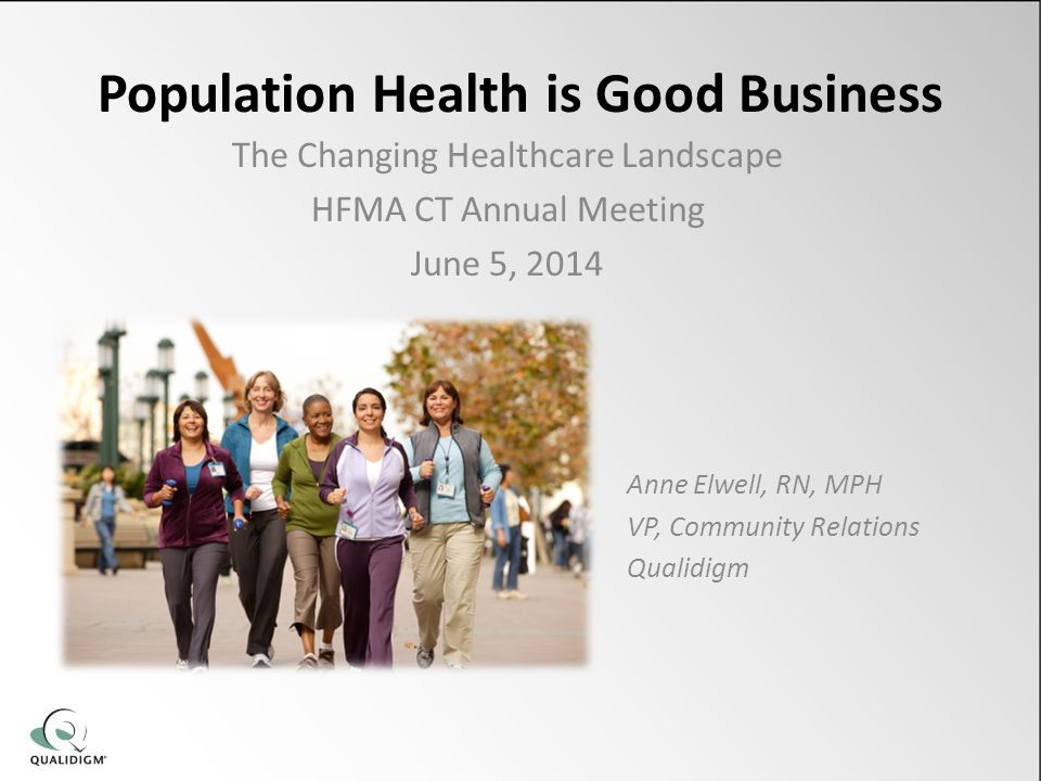 Population Health is Good Business The Changing Healthcare Landscape HFMA CT Annual Meeting June 5, 2014 Anne Elwell, RN, MPH VP, Community Relations Qualidigm