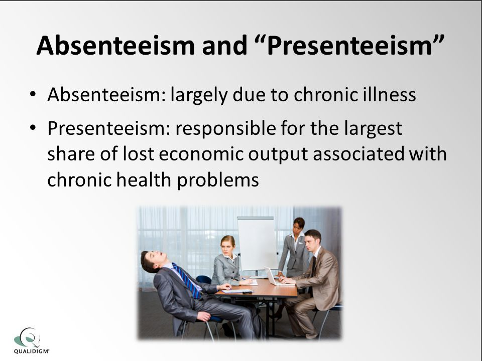 Absenteeism and Presenteeism Absenteeism: largely due to chronic illness Presenteeism: responsible for the largest share of lost economic output associated with chronic health problems