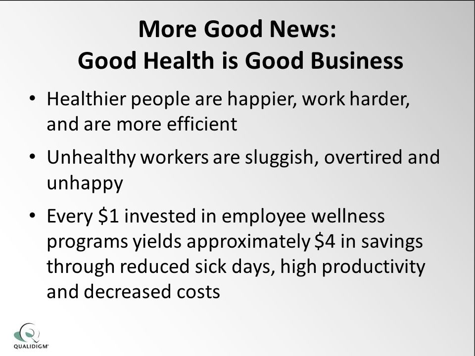 More Good News: Good Health is Good Business Healthier people are happier, work harder, and are more efficient Unhealthy workers are sluggish, overtired and unhappy Every $1 invested in employee wellness programs yields approximately $4 in savings through reduced sick days, high productivity and decreased costs