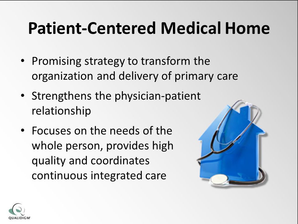 Patient-Centered Medical Home Promising strategy to transform the organization and delivery of primary care Strengthens the physician-patient relationship Focuses on the needs of the whole person, provides high quality and coordinates continuous integrated care