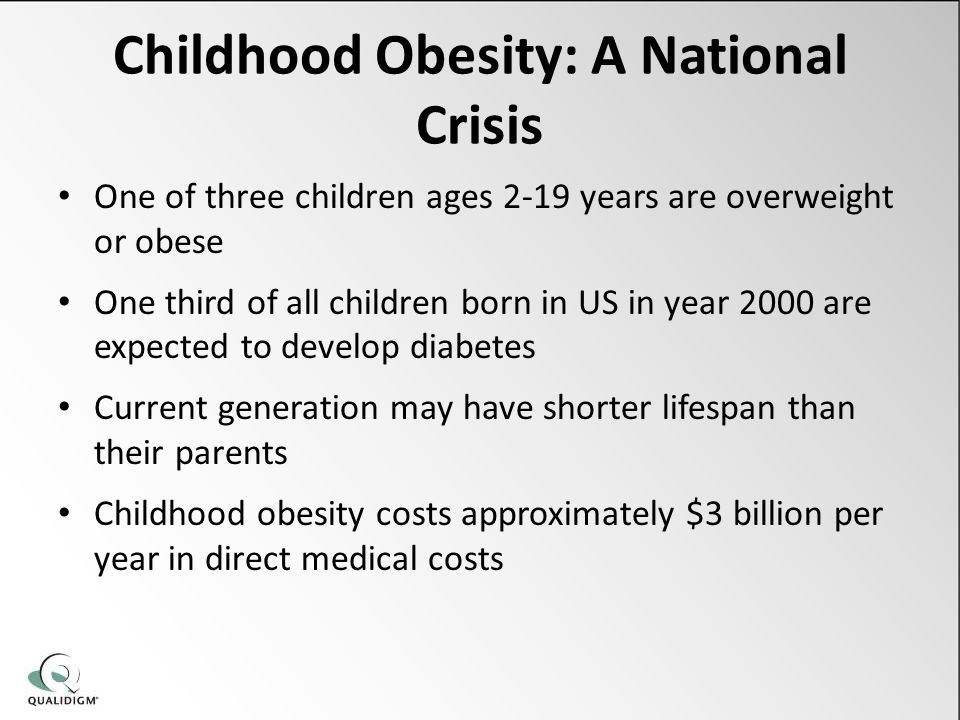Childhood Obesity: A National Crisis One of three children ages 2-19 years are overweight or obese One third of all children born in US in year 2000 are expected to develop diabetes Current generation may have shorter lifespan than their parents Childhood obesity costs approximately $3 billion per year in direct medical costs