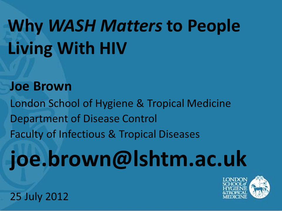 Why WASH Matters to People Living With HIV Joe Brown London School of Hygiene & Tropical Medicine Department of Disease Control Faculty of Infectious & Tropical Diseases joe.brown@lshtm.ac.uk 25 July 2012