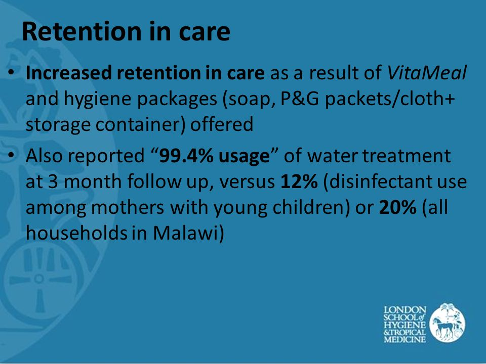 Retention in care Increased retention in care as a result of VitaMeal and hygiene packages (soap, P&G packets/cloth+ storage container) offered Also reported 99.4% usage of water treatment at 3 month follow up, versus 12% (disinfectant use among mothers with young children) or 20% (all households in Malawi)