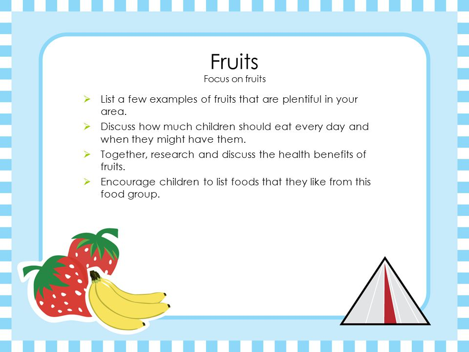 Vegetables Vary your veggies  List a few examples of vegetables that are plentiful in your area.  Discuss how much children should eeat every day an