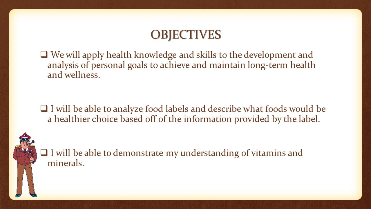 OBJECTIVES  We will apply health knowledge and skills to the development and analysis of personal goals to achieve and maintain long-term health and