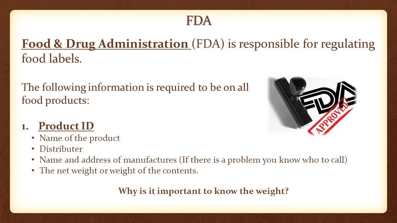 FDA Food & Drug Administration (FDA) is responsible for regulating food labels. The following information is required to be on all food products: 1.Pr