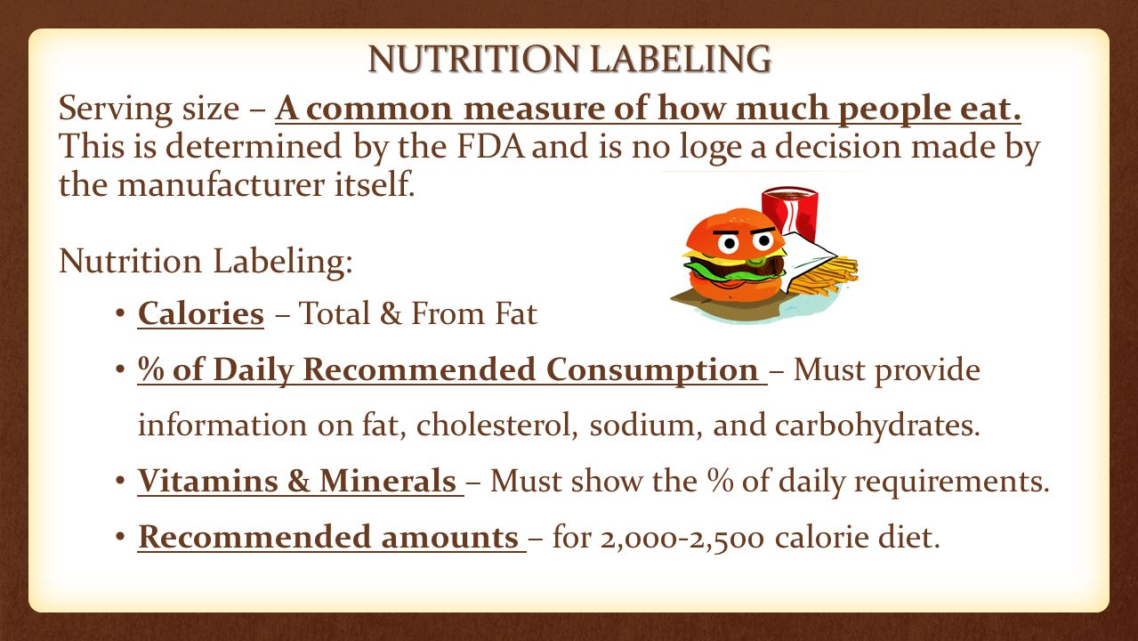NUTRITION LABELING Serving size – A common measure of how much people eat. This is determined by the FDA and is no loge a decision made by the manufac