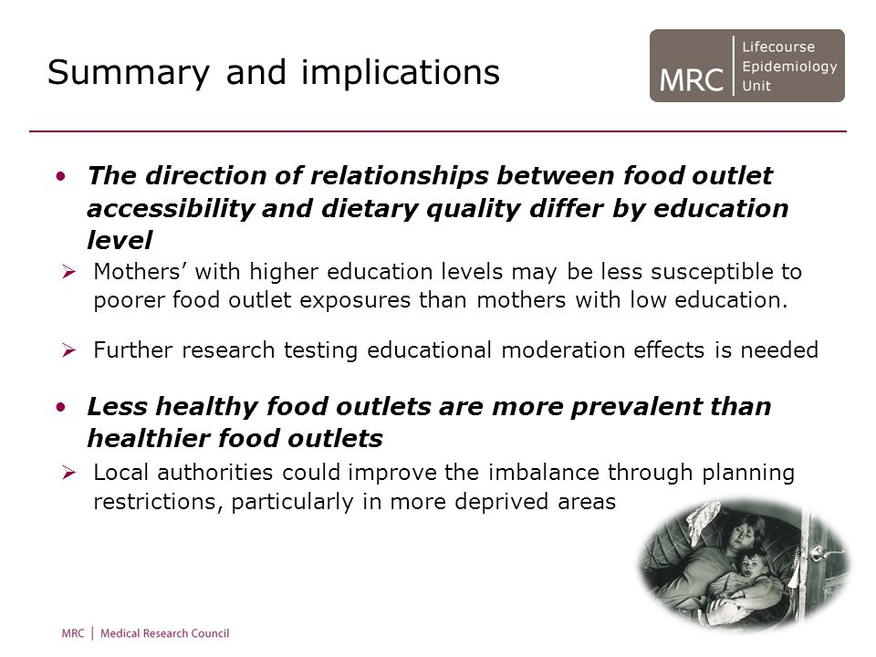 Summary and implications The direction of relationships between food outlet accessibility and dietary quality differ by education level Less healthy food outlets are more prevalent than healthier food outlets  Mothers' with higher education levels may be less susceptible to poorer food outlet exposures than mothers with low education.