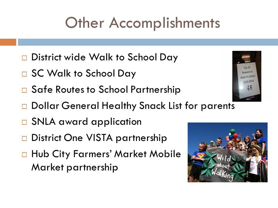 Other Accomplishments  District wide Walk to School Day  SC Walk to School Day  Safe Routes to School Partnership  Dollar General Healthy Snack List for parents  SNLA award application  District One VISTA partnership  Hub City Farmers' Market Mobile Market partnership