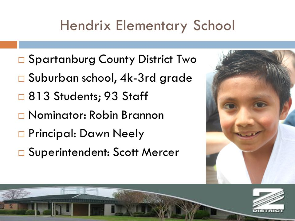  Spartanburg County District Two  Suburban school, 4k-3rd grade  813 Students; 93 Staff  Nominator: Robin Brannon  Principal: Dawn Neely  Superintendent: Scott Mercer Hendrix Elementary School