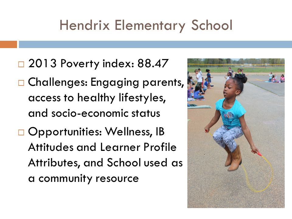  2013 Poverty index: 88.47  Challenges: Engaging parents, access to healthy lifestyles, and socio-economic status  Opportunities: Wellness, IB Attitudes and Learner Profile Attributes, and School used as a community resource Hendrix Elementary School