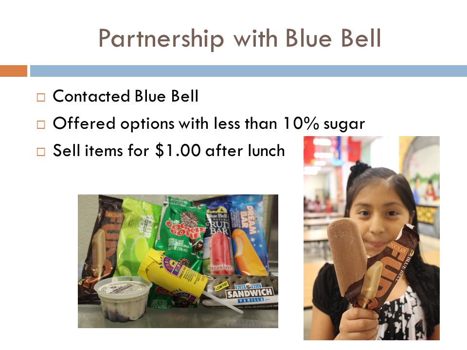 Partnership with Blue Bell  Contacted Blue Bell  Offered options with less than 10% sugar  Sell items for $1.00 after lunch