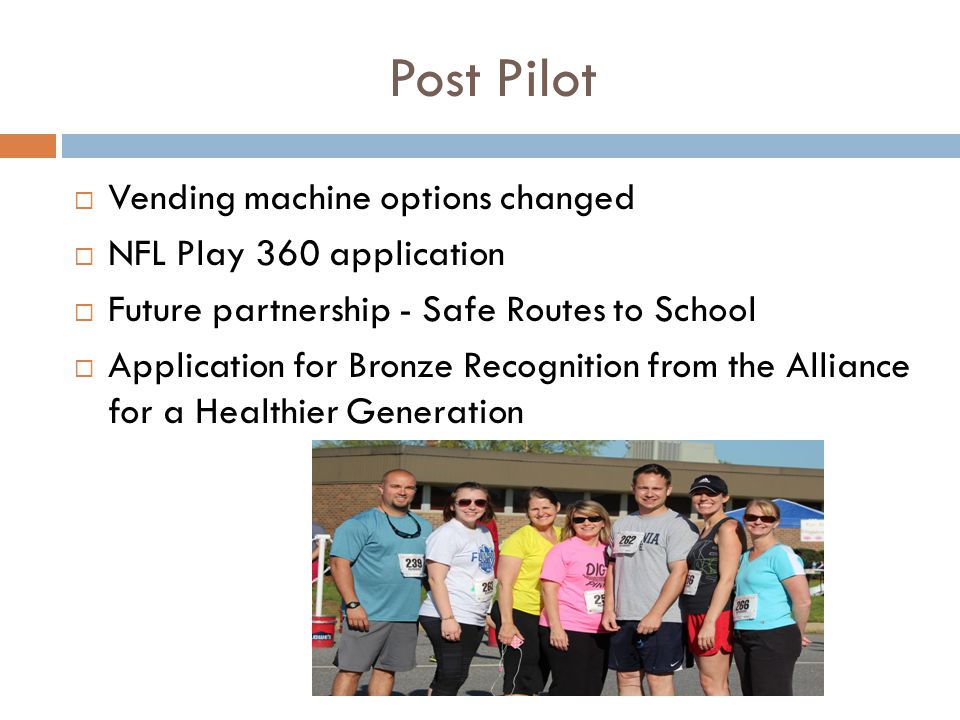 Post Pilot  Vending machine options changed  NFL Play 360 application  Future partnership - Safe Routes to School  Application for Bronze Recognition from the Alliance for a Healthier Generation