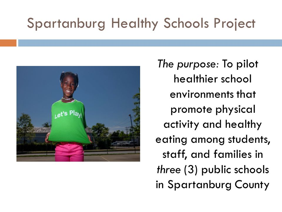 Spartanburg Healthy Schools Project The purpose: To pilot healthier school environments that promote physical activity and healthy eating among students, staff, and families in three (3) public schools in Spartanburg County