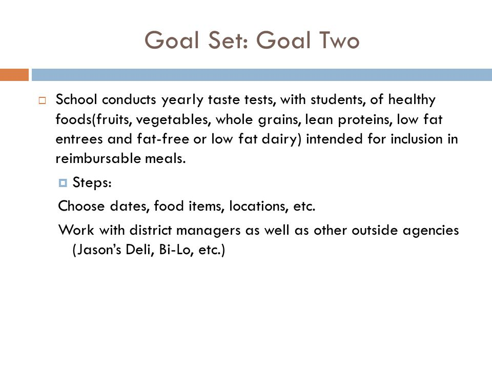 Goal Set: Goal Two  School conducts yearly taste tests, with students, of healthy foods(fruits, vegetables, whole grains, lean proteins, low fat entrees and fat-free or low fat dairy) intended for inclusion in reimbursable meals.