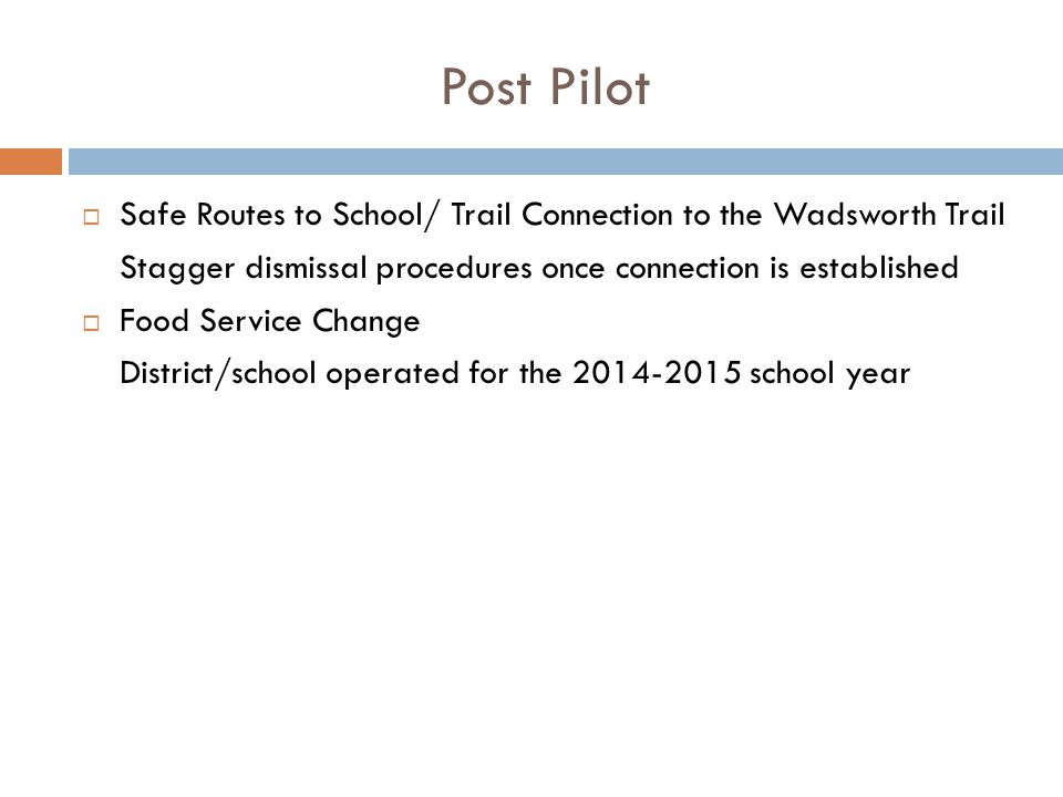Post Pilot  Safe Routes to School/ Trail Connection to the Wadsworth Trail Stagger dismissal procedures once connection is established  Food Service Change District/school operated for the 2014-2015 school year