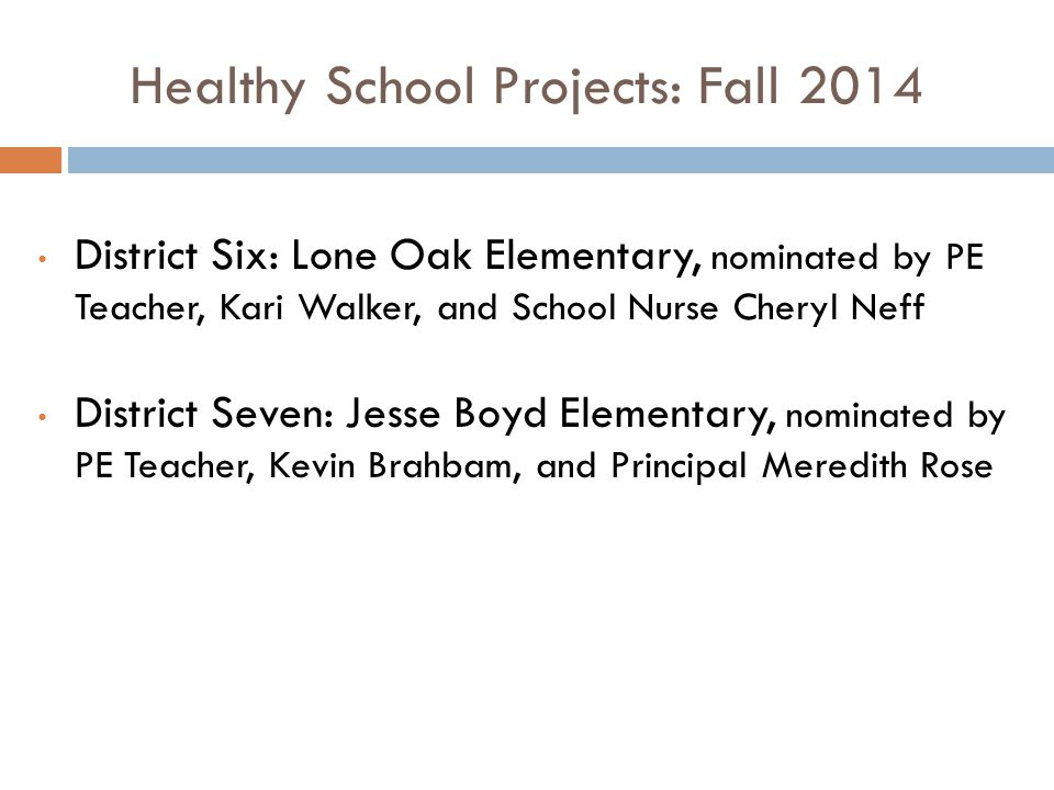 Healthy School Projects: Fall 2014 District Six: Lone Oak Elementary, nominated by PE Teacher, Kari Walker, and School Nurse Cheryl Neff District Seven: Jesse Boyd Elementary, nominated by PE Teacher, Kevin Brahbam, and Principal Meredith Rose
