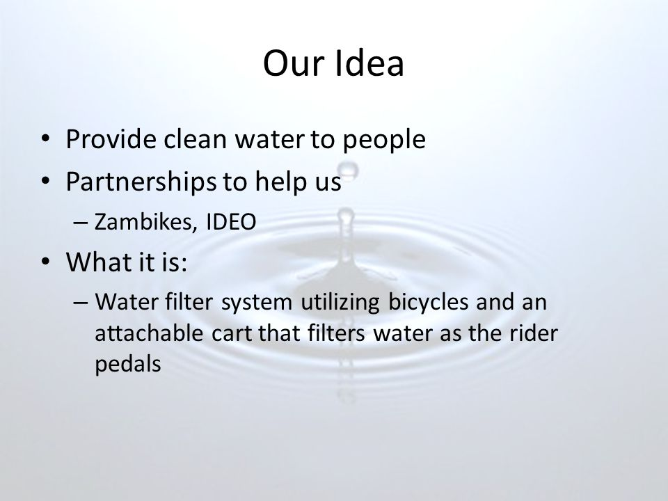Our Idea Provide clean water to people Partnerships to help us – Zambikes, IDEO What it is: – Water filter system utilizing bicycles and an attachable cart that filters water as the rider pedals