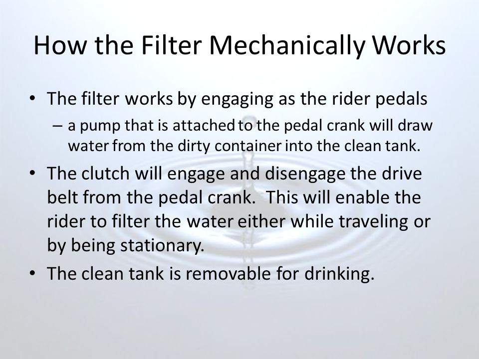 How the Filter Mechanically Works The filter works by engaging as the rider pedals – a pump that is attached to the pedal crank will draw water from the dirty container into the clean tank.